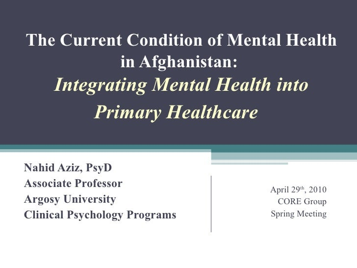 The Current Condition of Mental Health in Afghanistan:  Integrating Mental Health into Primary Healthcare    Nahid Aziz, ...