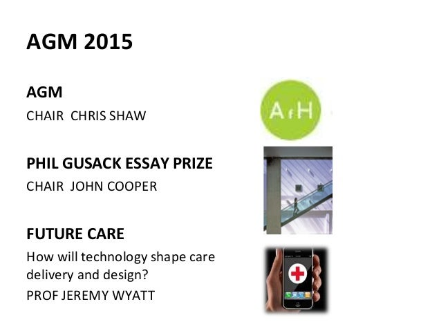 AGM 2015 AGM CHAIR CHRIS SHAW PHIL GUSACK ESSAY PRIZE CHAIR JOHN COOPER FUTURE CARE How will technology shape care deliver...