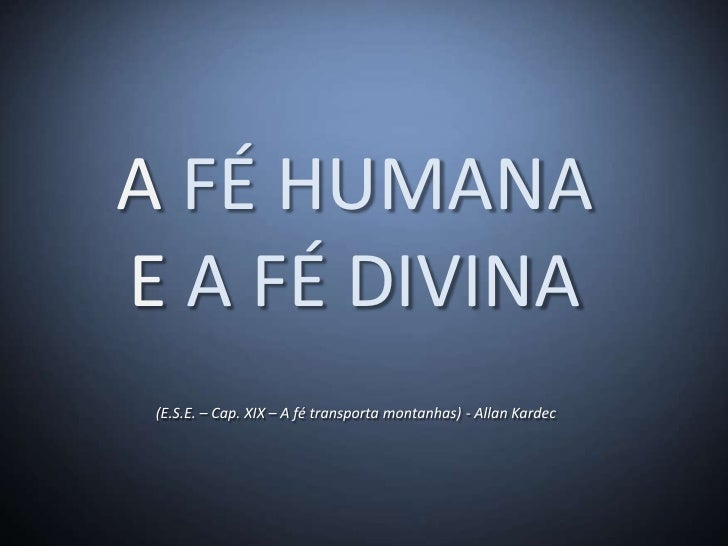 A FÉ HUMANAE A FÉ DIVINA (E.S.E. – Cap. XIX – A fé transporta montanhas) - Allan Kardec