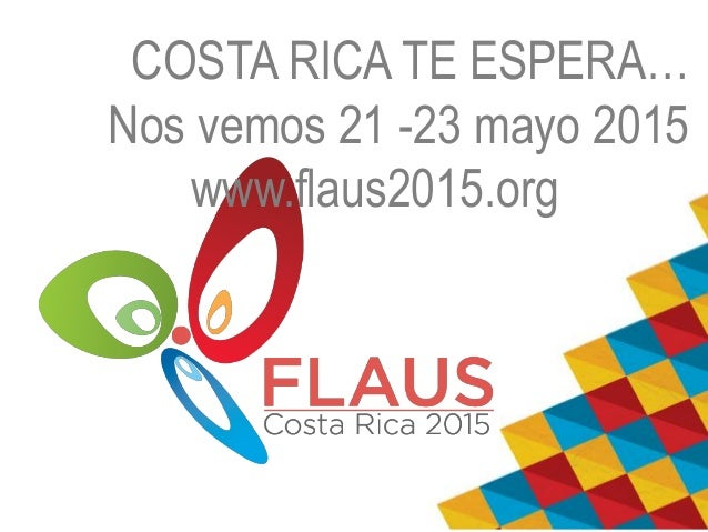 COSTA RICA TE ESPERA…  Nos vemos 21 -23 mayo 2015  www.flaus2015.org