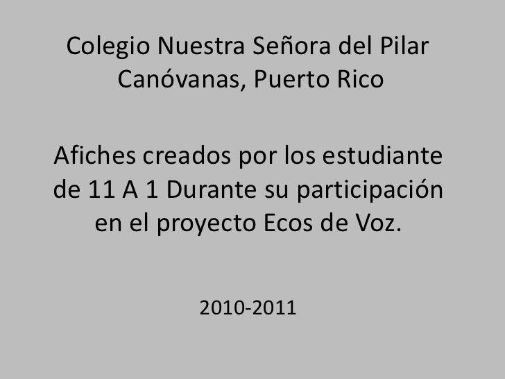 Colegio Nuestra Señora del Pilar     Canóvanas, Puerto RicoAfiches creados por los estudiantede 11 A 1 Durante su particip...