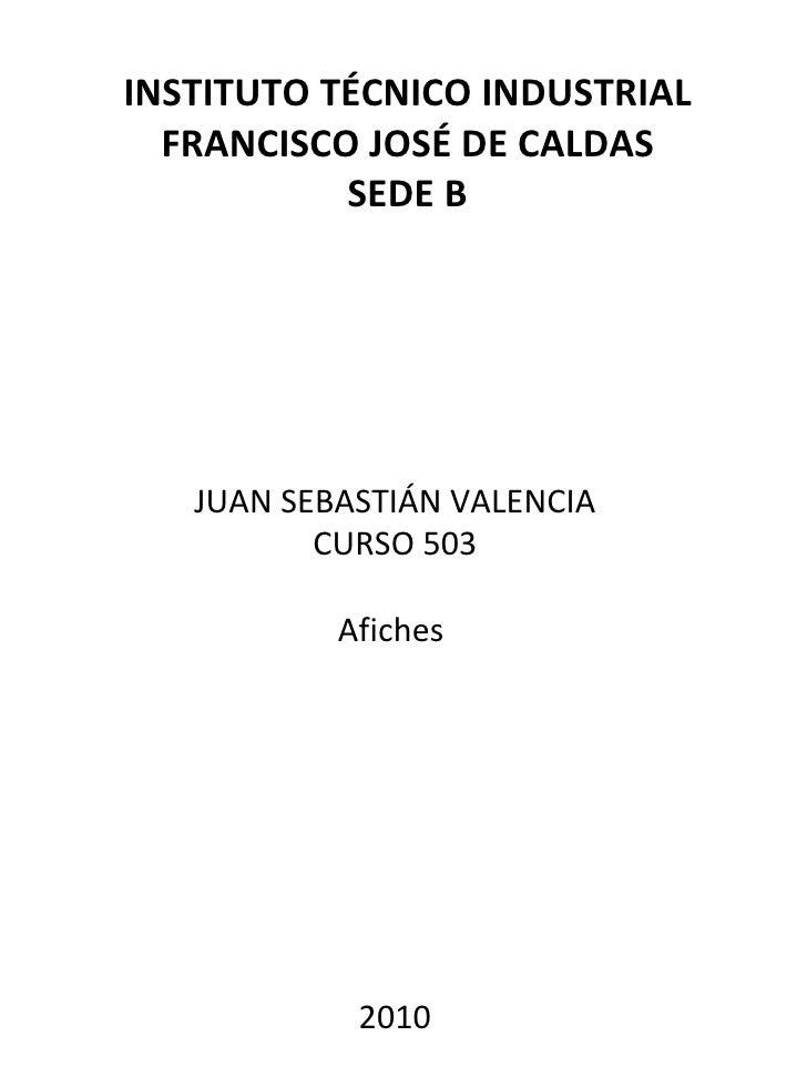 INSTITUTO TÉCNICO INDUSTRIAL FRANCISCO JOSÉ DE CALDAS SEDE B JUAN SEBASTIÁN VALENCIA CURSO 503 Afiches  2010