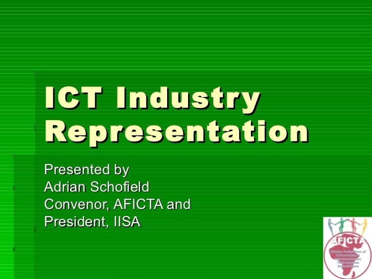 ICT Industry Representation Presented by Adrian Schofield Convenor, AFICTA and President, IISA