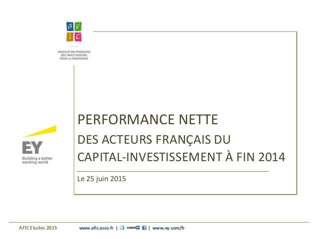 www.afic.asso.fr | | www.ey.com/fr PERFORMANCE NETTE DES ACTEURS FRANÇAIS DU CAPITAL-INVESTISSEMENT À FIN 2014 AFIC Etudes...