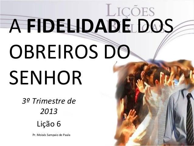 A FIDELIDADE DOS OBREIROS DO SENHOR 3º Trimestre de 2013 Lição 6 Pr. Moisés Sampaio de Paula