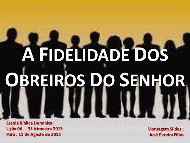 Escola Bíblica Dominical Lição 06 - 3º trimestre 2013 Para : 11 de Agosto de 2013 Montagem Slides : José Pereira Filho A F...