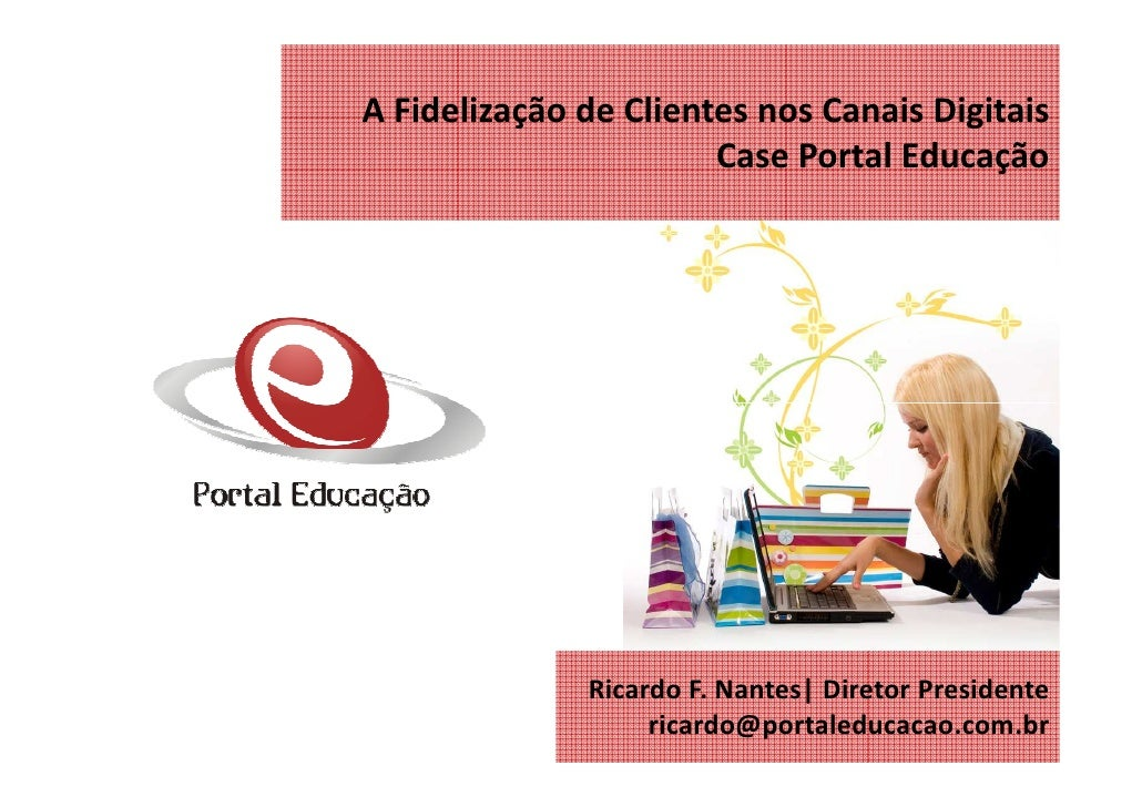 A Fidelização de Clientes nos Canais Digitais                        Case Portal Educação                   Ricardo F. Nan...