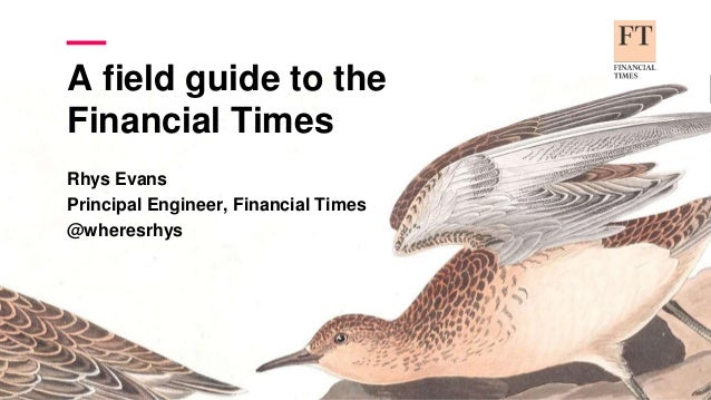 A field guide to the Financial Times Rhys Evans Principal Engineer, Financial Times @wheresrhys