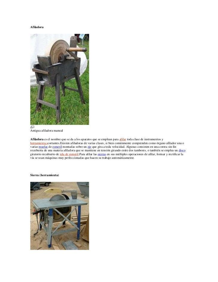 AfiladoraAntigua afiladora manualAfiladora es el nombre que se da a los aparatos que se emplean para afilar toda clase de ...