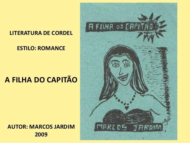 LITERATURA DE CORDEL   ESTILO: ROMANCEA FILHA DO CAPITÃOAUTOR: MARCOS JARDIM        2009