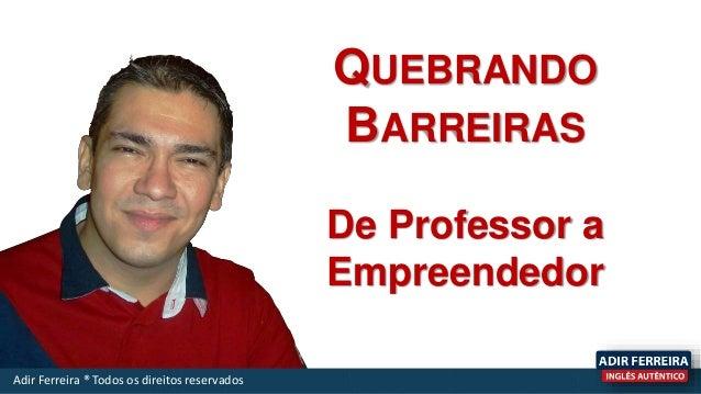 QUEBRANDO BARREIRAS De Professor a Empreendedor Adir Ferreira ® Todos os direitos reservados