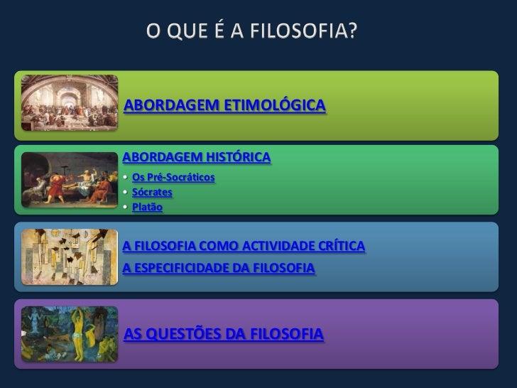 ABORDAGEM ETIMOLÓGICAABORDAGEM HISTÓRICA• Os Pré-Socráticos• Sócrates• PlatãoA FILOSOFIA COMO ACTIVIDADE CRÍTICAA ESPECIFI...