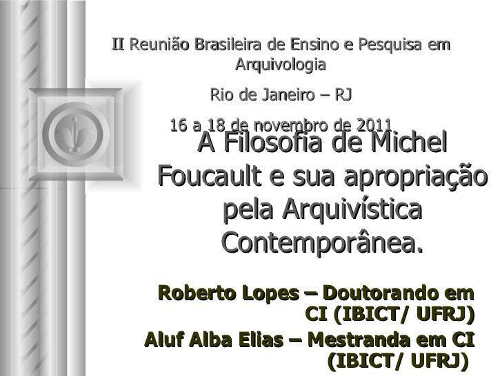 A Filosofia de Michel Foucault e sua apropriação pela Arquivística Contemporânea. Roberto Lopes – Doutorando em CI (IBICT/...