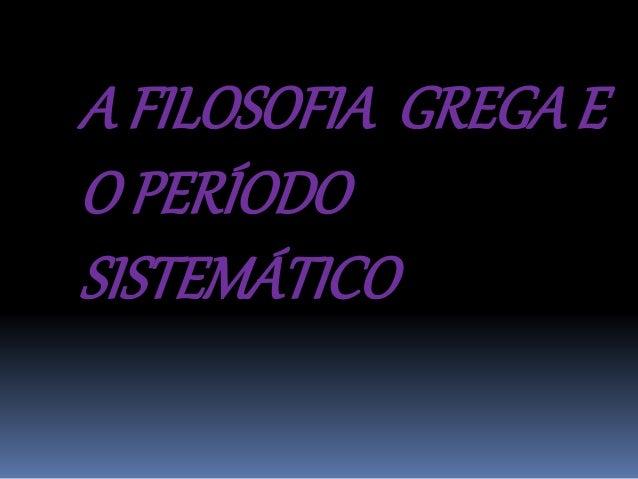 A FILOSOFIA GREGA E  O PERÍODO  SISTEMÁTICO