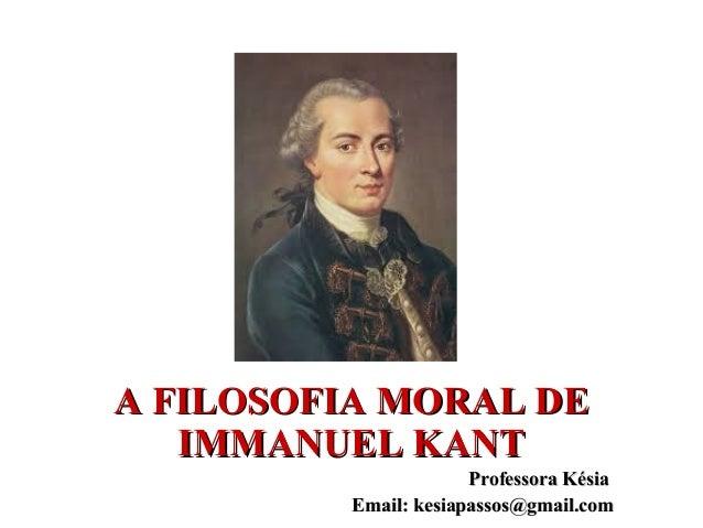 A FILOSOFIA MORAL DEA FILOSOFIA MORAL DE IMMANUEL KANTIMMANUEL KANT Professora KésiaProfessora Késia Email: kesiapassos@gm...