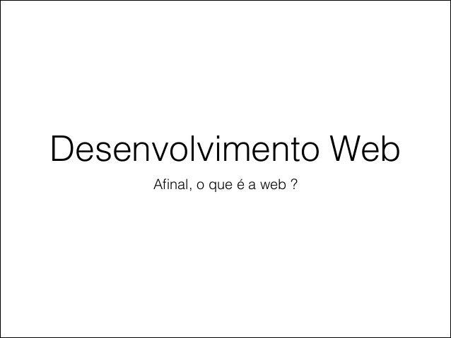 Desenvolvimento Web Afinal, o que é a web ?