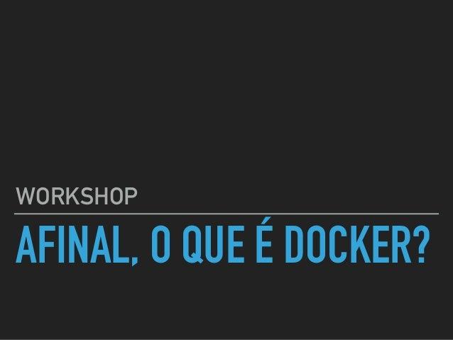 AFINAL, O QUE É DOCKER? WORKSHOP