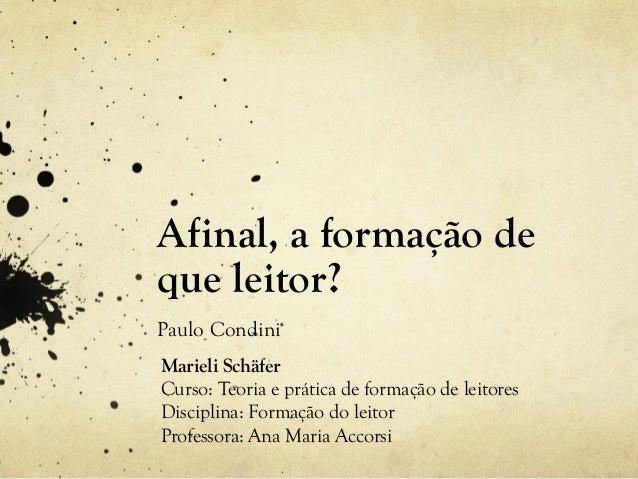 Afinal, a formação de que leitor? Paulo Condini Marieli Schäfer Curso: Teoria e prática de formação de leitores Disciplina...
