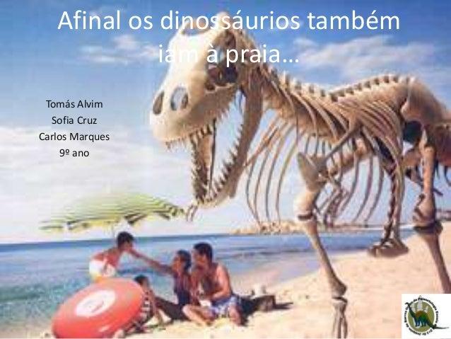 Afinal os dinossáurios também iam à praia… Tomás Alvim Sofia Cruz Carlos Marques 9º ano