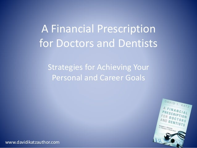 A Financial Prescription for Doctors and Dentists Strategies for Achieving Your Personal and Career Goals www.davidikatzau...