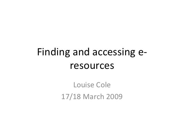 Finding and accessing e-       resources        Louise Cole     17/18 March 2009