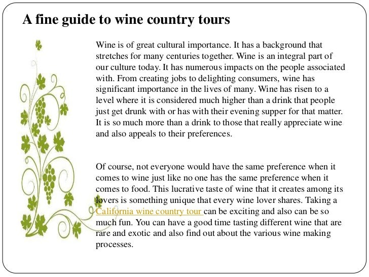A fine guide to wine country tours<br />Wine is of great cultural importance. It has a background that stretches for many ...