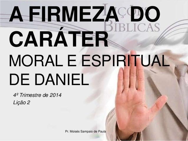 A FIRMEZA DO  CARÁTER  MORAL E ESPIRITUAL  DE DANIEL  4º Trimestre de 2014  Lição 2  Pr. Moisés Sampaio de Paula