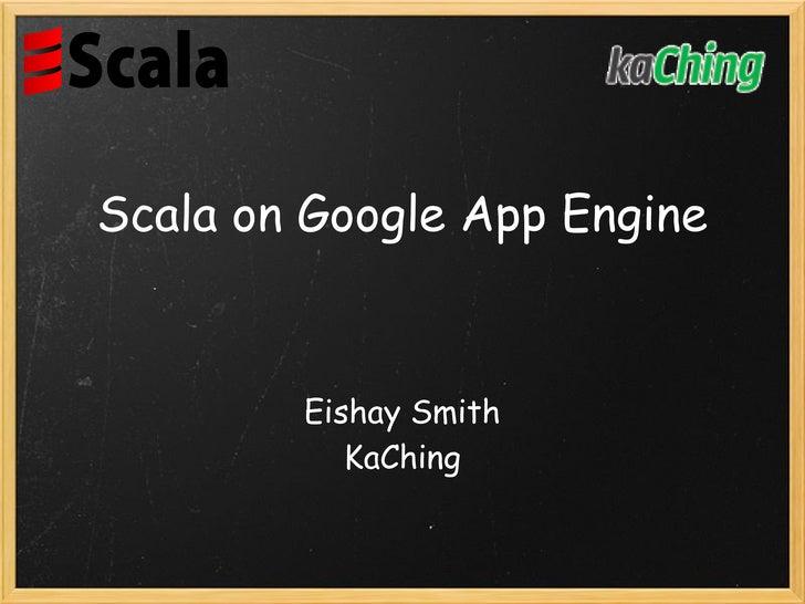 Scala on Google App Engine           Eishay Smith            KaChing