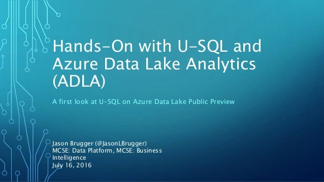 Hands-On with U-SQL and Azure Data Lake Analytics (ADLA) A first look at U-SQL on Azure Data Lake Public Preview Jason Bru...