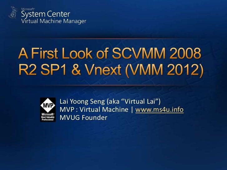 "A First Look of SCVMM 2008 R2 SP1 & Vnext (VMM 2012)<br />Lai YoongSeng (aka ""Virtual Lai"")<br />MVP : Virtual Machine   w..."
