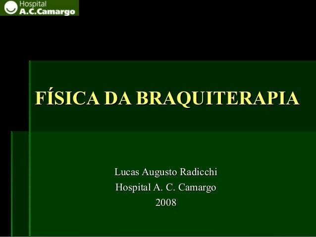 FÍSICA DA BRAQUITERAPIAFÍSICA DA BRAQUITERAPIA Lucas Augusto RadicchiLucas Augusto Radicchi Hospital A. C. CamargoHospital...