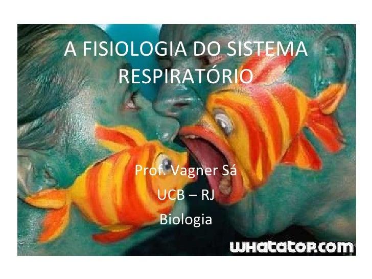 A FISIOLOGIA DO SISTEMA RESPIRATÓRIO Prof. Vagner Sá UCB – RJ Biologia