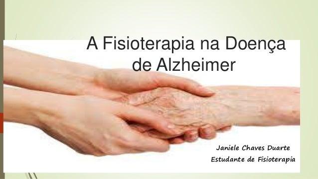 A Fisioterapia na Doença  de Alzheimer  Janiele Chaves Duarte  Estudante de Fisioterapia