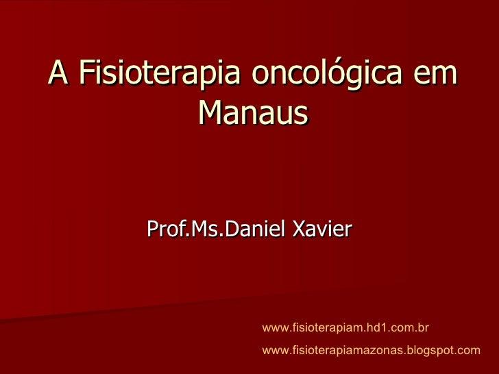 A Fisioterapia oncológica em Manaus Prof.Ms.Daniel Xavier www.fisioterapiam.hd1.com.br www.fisioterapiamazonas.blogspot.com