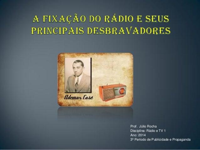 Prof. Júlio Rocha Disciplina: Rádio e TV 1 Ano: 2014 3º Período de Publicidade e Propaganda