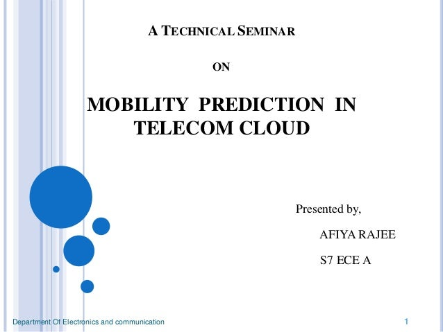 A TECHNICAL SEMINAR ON MOBILITY PREDICTION IN TELECOM CLOUD Presented by, AFIYA RAJEE S7 ECE A Department Of Electronics a...
