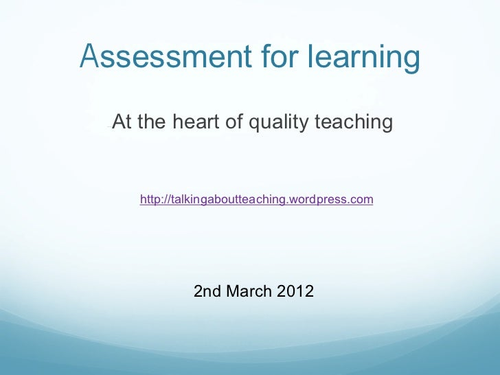 Assessment for learning  At the heart of quality teaching —      http://talkingaboutteaching.wordpress.com               ...