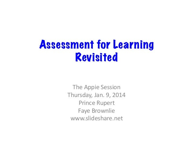 Assessment for Learning Revisited The  Appie  Session   Thursday,  Jan.  9,  2014   Prince  Rupert   Fay...