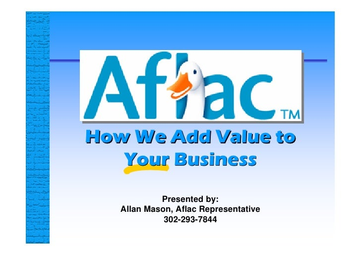 How We Add Value to    Your Business             Presented by:    Allan Mason, Aflac Representative              302-293-7...