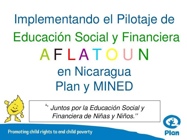 Implementando el Pilotaje deEducación Social y Financiera    AF LAT O U N        en Nicaragua        Plan y MINED     '' J...