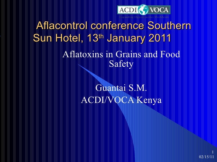 Aflacontrol conference Southern Sun Hotel, 13 th  January 2011 Aflatoxins in Grains and Food Safety Guantai S.M. ACDI/VO...