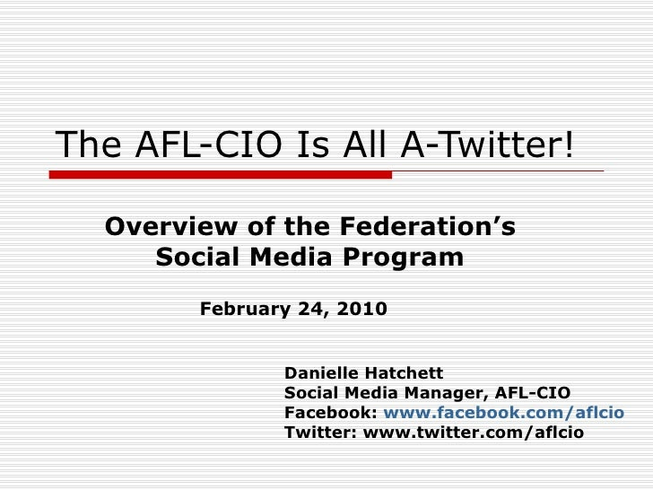 The AFL-CIO Is All A-Twitter! Overview of the Federation's Social Media Program February 24, 2010 Danielle Hatchett Social...