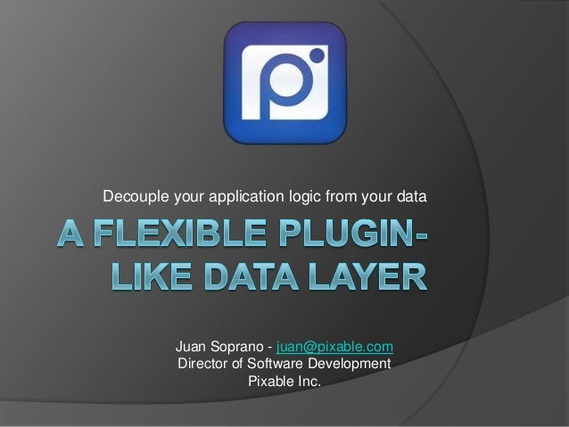 Decouple your application logic from your data          Juan Soprano - juan@pixable.com          Director of Software Deve...