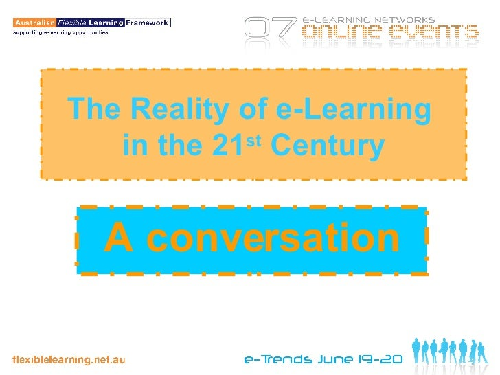 The Reality of e-Learning  in the 21 st  Century A conversation