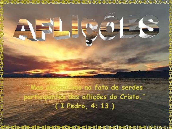 AFLIÇÕES ¨Mas alegrai-vos no fato de serdes participantes das aflições do Cristo.¨ ( I Pedro, 4: 13.)
