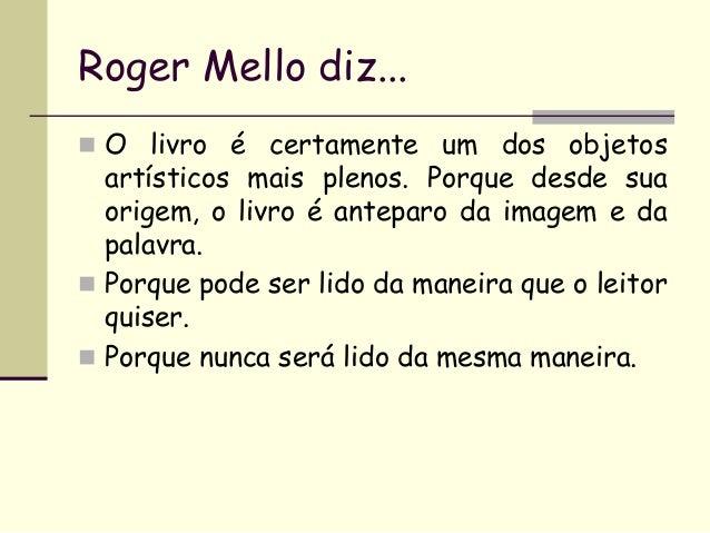 Roger Mello diz...  O livro é certamente um dos objetos  artísticos mais plenos. Porque desde sua origem, o livro é antep...