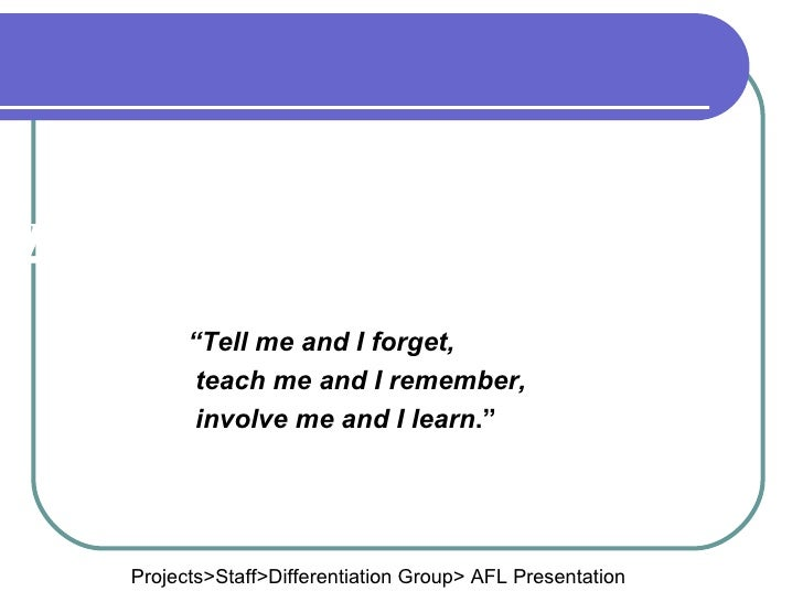 """AFL """" Tell me and I forget, teach me and I remember, involve me and I learn ."""" Projects>Staff>Differentiation Group> AFL P..."""