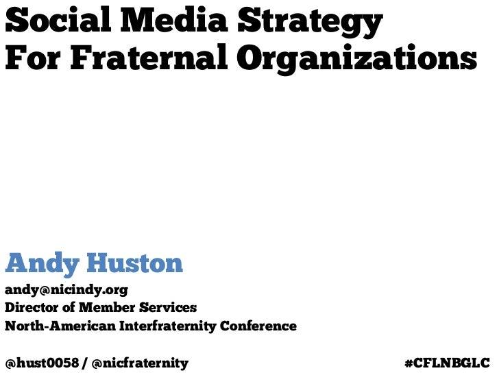Social Media StrategyFor Fraternal OrganizationsAndy Hustonandy@nicindy.orgDirector of Member ServicesNorth-American Inter...