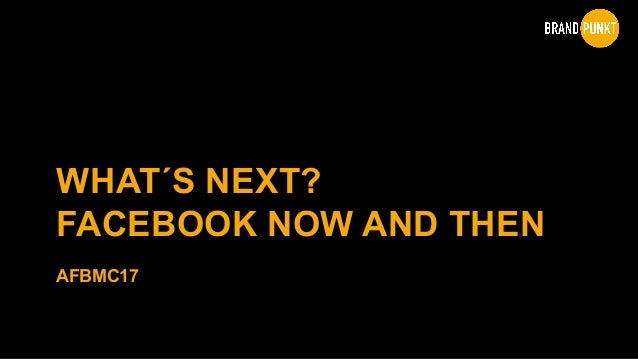 WHAT´S NEXT? FACEBOOK NOW AND THEN AFBMC17