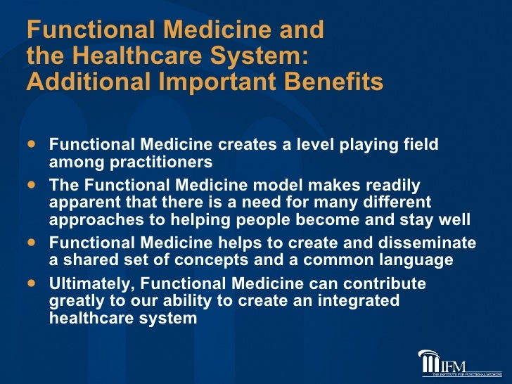 Functional Medicine and  the Healthcare System:  Additional Important Benefits <ul><li>Functional Medicine creates a level...